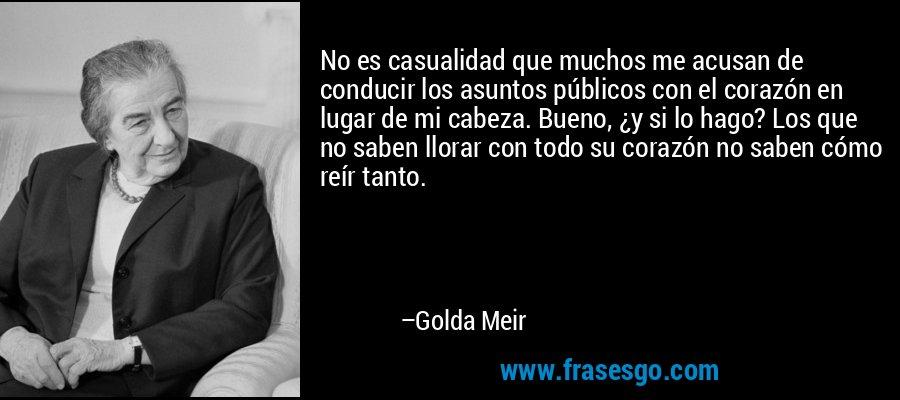 No es casualidad que muchos me acusan de conducir los asuntos públicos con el corazón en lugar de mi cabeza. Bueno, ¿y si lo hago? Los que no saben llorar con todo su corazón no saben cómo reír tanto. – Golda Meir