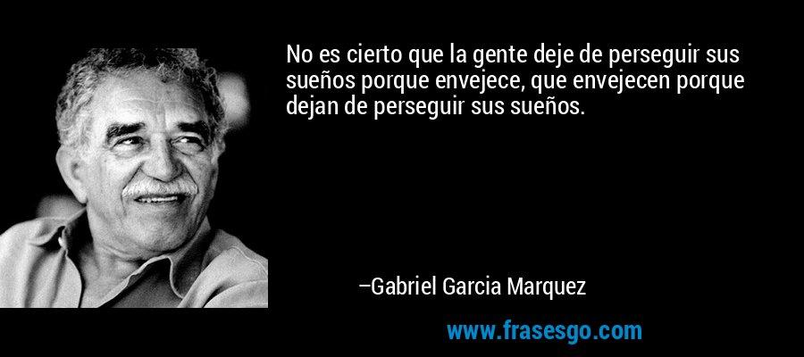 No es cierto que la gente deje de perseguir sus sueños porque envejece, que envejecen porque dejan de perseguir sus sueños. – Gabriel Garcia Marquez