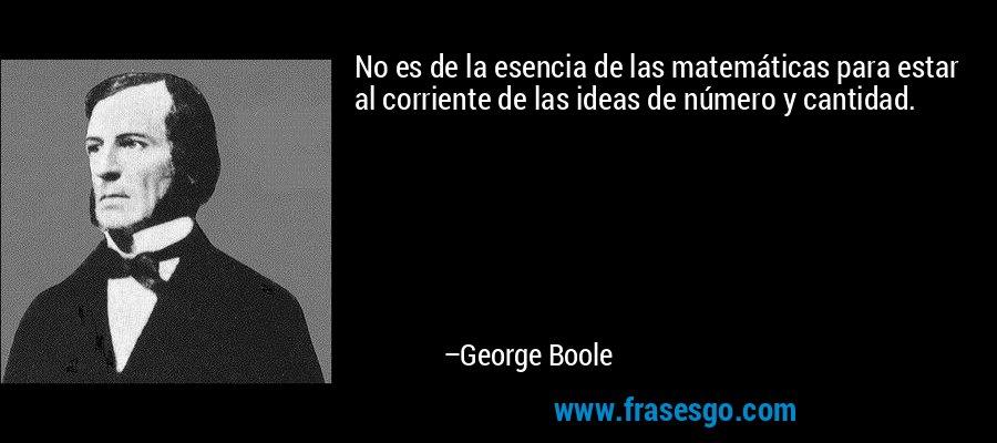 No es de la esencia de las matemáticas para estar al corriente de las ideas de número y cantidad. – George Boole