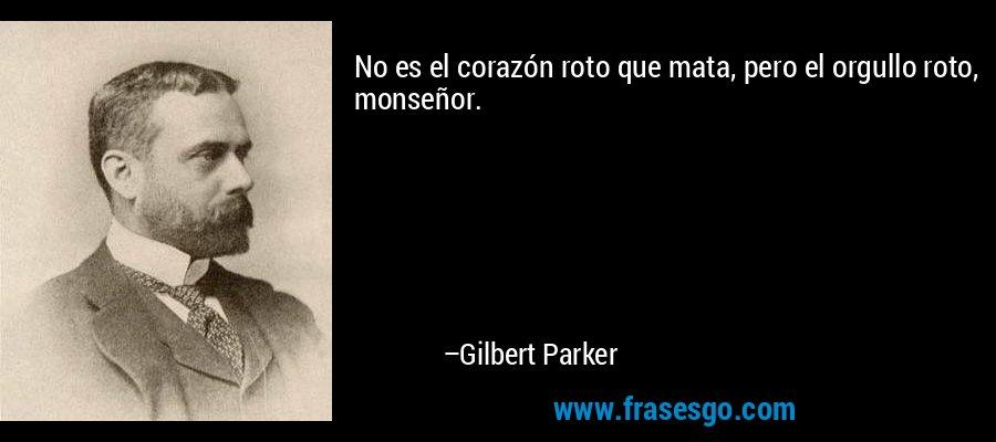 No es el corazón roto que mata, pero el orgullo roto, monseñor. – Gilbert Parker