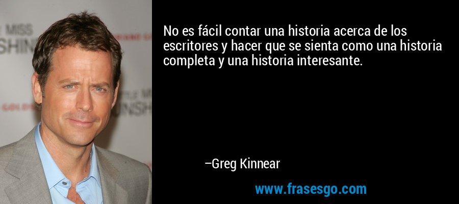 No es fácil contar una historia acerca de los escritores y hacer que se sienta como una historia completa y una historia interesante. – Greg Kinnear