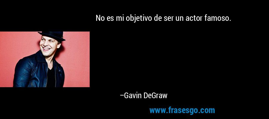 No es mi objetivo de ser un actor famoso. – Gavin DeGraw