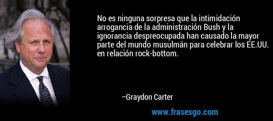 No es ninguna sorpresa que la intimidación arrogancia de la administración Bush y la ignorancia despreocupada han causado la mayor parte del mundo musulmán para celebrar los EE.UU. en relación rock-bottom. – Graydon Carter