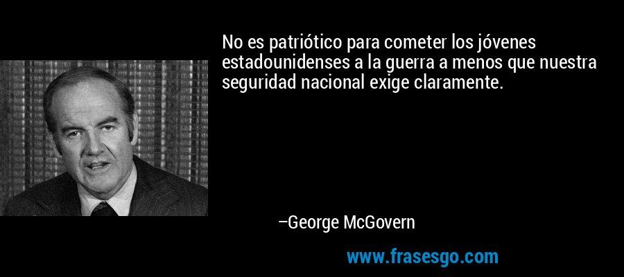 No es patriótico para cometer los jóvenes estadounidenses a la guerra a menos que nuestra seguridad nacional exige claramente. – George McGovern