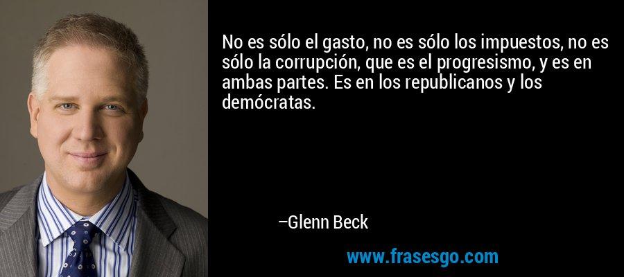 No es sólo el gasto, no es sólo los impuestos, no es sólo la corrupción, que es el progresismo, y es en ambas partes. Es en los republicanos y los demócratas. – Glenn Beck