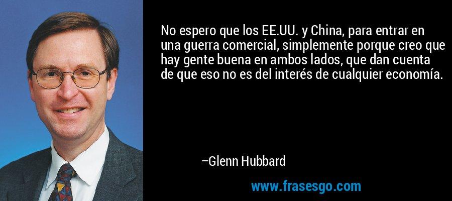 No espero que los EE.UU. y China, para entrar en una guerra comercial, simplemente porque creo que hay gente buena en ambos lados, que dan cuenta de que eso no es del interés de cualquier economía. – Glenn Hubbard