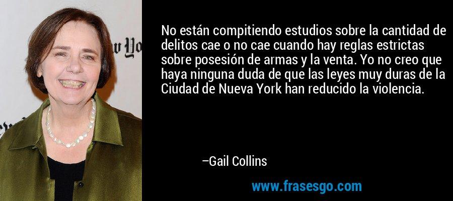 No están compitiendo estudios sobre la cantidad de delitos cae o no cae cuando hay reglas estrictas sobre posesión de armas y la venta. Yo no creo que haya ninguna duda de que las leyes muy duras de la Ciudad de Nueva York han reducido la violencia. – Gail Collins