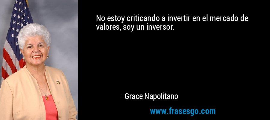 No estoy criticando a invertir en el mercado de valores, soy un inversor. – Grace Napolitano