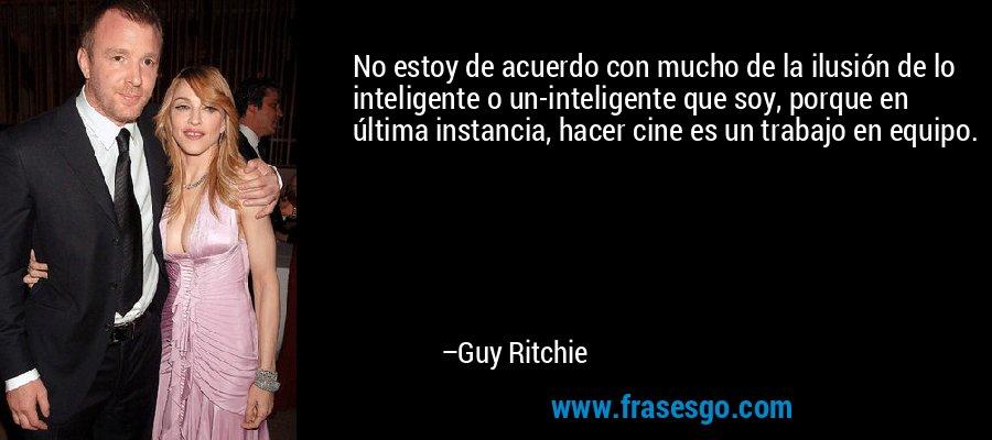 No estoy de acuerdo con mucho de la ilusión de lo inteligente o un-inteligente que soy, porque en última instancia, hacer cine es un trabajo en equipo. – Guy Ritchie