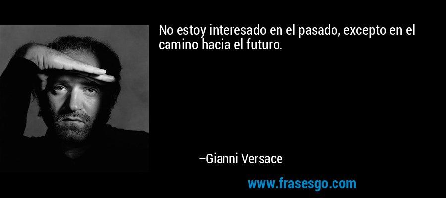 No estoy interesado en el pasado, excepto en el camino hacia el futuro. – Gianni Versace