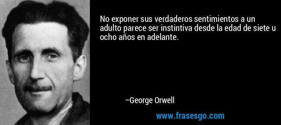 No exponer sus verdaderos sentimientos a un adulto parece ser instintiva desde la edad de siete u ocho años en adelante. – George Orwell