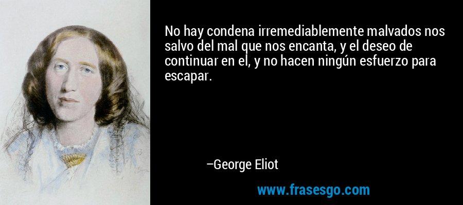 No hay condena irremediablemente malvados nos salvo del mal que nos encanta, y el deseo de continuar en el, y no hacen ningún esfuerzo para escapar. – George Eliot