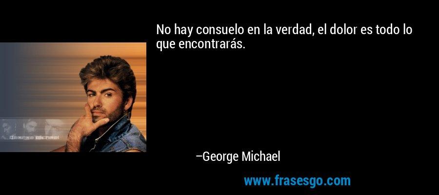 No hay consuelo en la verdad, el dolor es todo lo que encontrarás. – George Michael