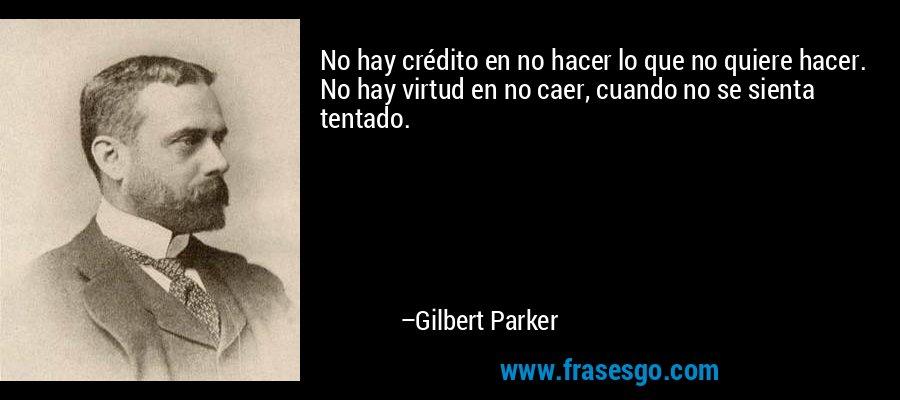 No hay crédito en no hacer lo que no quiere hacer. No hay virtud en no caer, cuando no se sienta tentado. – Gilbert Parker