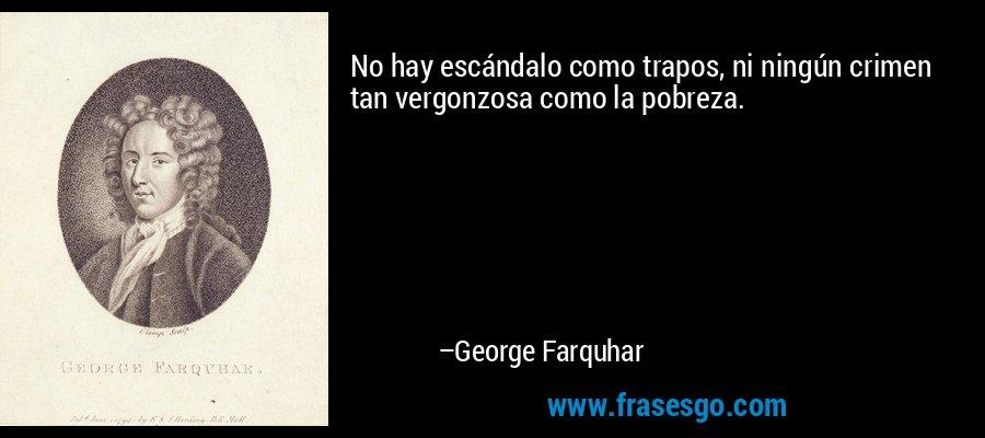 No hay escándalo como trapos, ni ningún crimen tan vergonzosa como la pobreza. – George Farquhar
