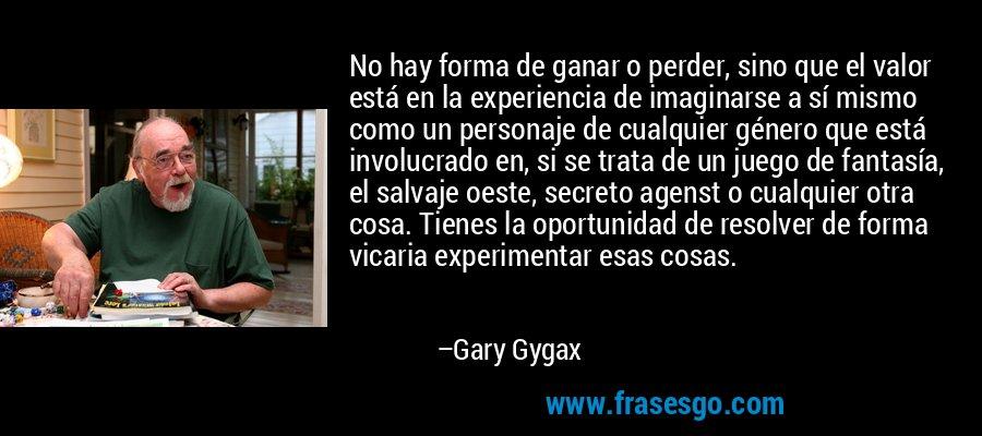 No hay forma de ganar o perder, sino que el valor está en la experiencia de imaginarse a sí mismo como un personaje de cualquier género que está involucrado en, si se trata de un juego de fantasía, el salvaje oeste, secreto agenst o cualquier otra cosa. Tienes la oportunidad de resolver de forma vicaria experimentar esas cosas. – Gary Gygax