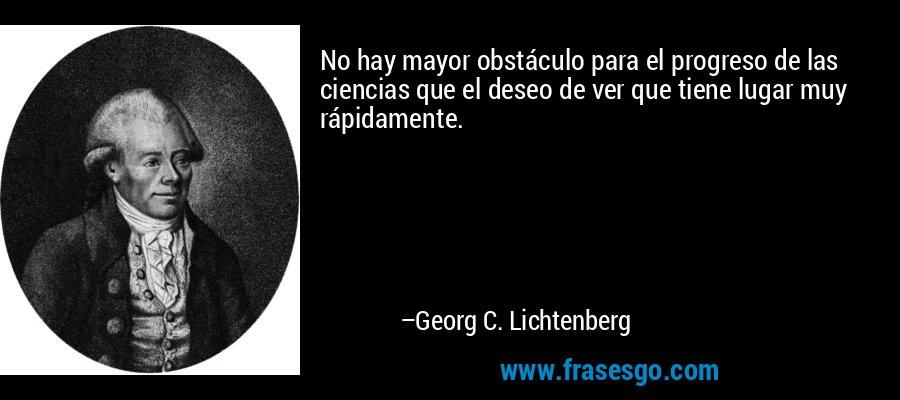 No hay mayor obstáculo para el progreso de las ciencias que el deseo de ver que tiene lugar muy rápidamente. – Georg C. Lichtenberg