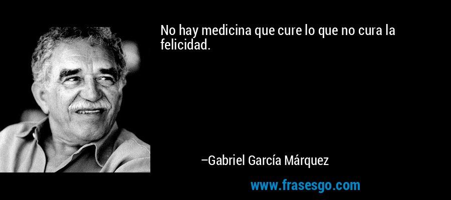 No hay medicina que cure lo que no cura la felicidad. – Gabriel García Márquez