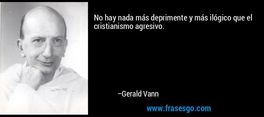 No hay nada más deprimente y más ilógico que el cristianismo agresivo. – Gerald Vann