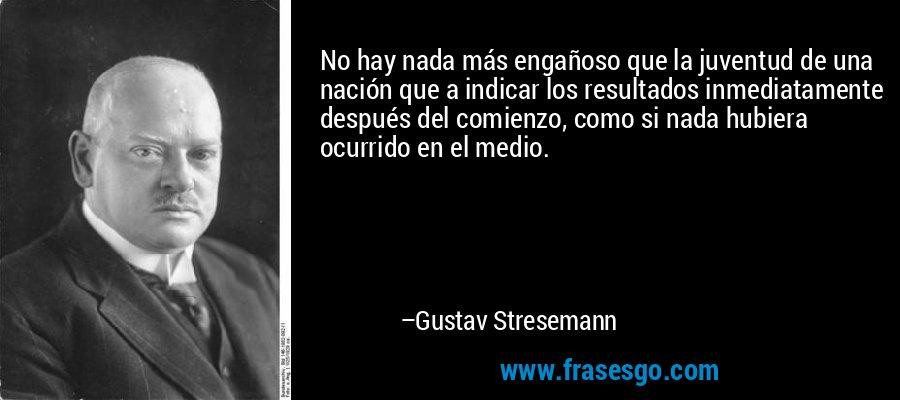 No hay nada más engañoso que la juventud de una nación que a indicar los resultados inmediatamente después del comienzo, como si nada hubiera ocurrido en el medio. – Gustav Stresemann