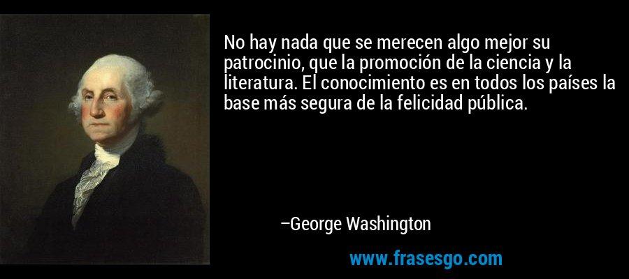 No hay nada que se merecen algo mejor su patrocinio, que la promoción de la ciencia y la literatura. El conocimiento es en todos los países la base más segura de la felicidad pública. – George Washington
