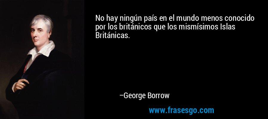 No hay ningún país en el mundo menos conocido por los británicos que los mismísimos Islas Británicas. – George Borrow