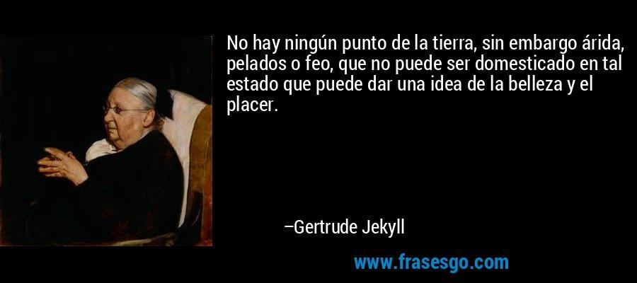 No hay ningún punto de la tierra, sin embargo árida, pelados o feo, que no puede ser domesticado en tal estado que puede dar una idea de la belleza y el placer. – Gertrude Jekyll