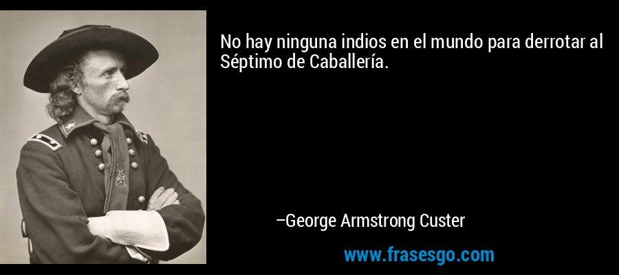 No hay ninguna indios en el mundo para derrotar al Séptimo de Caballería. – George Armstrong Custer