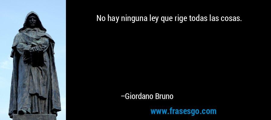 No hay ninguna ley que rige todas las cosas. – Giordano Bruno