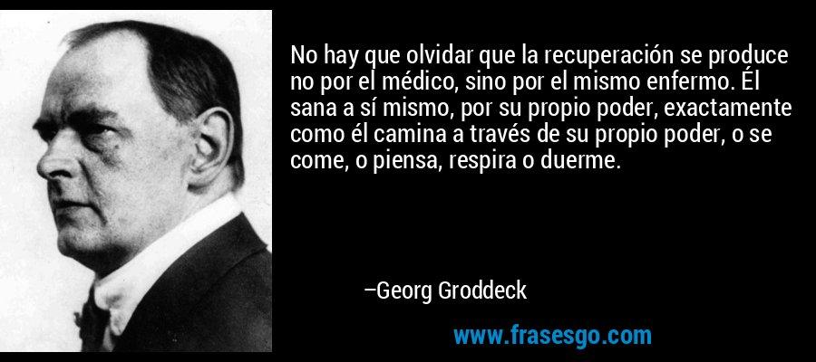 No hay que olvidar que la recuperación se produce no por el médico, sino por el mismo enfermo. Él sana a sí mismo, por su propio poder, exactamente como él camina a través de su propio poder, o se come, o piensa, respira o duerme. – Georg Groddeck