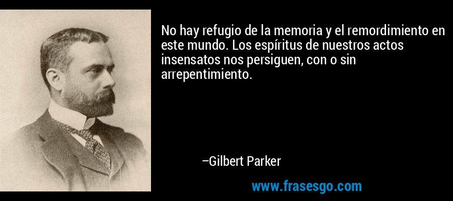 No hay refugio de la memoria y el remordimiento en este mundo. Los espíritus de nuestros actos insensatos nos persiguen, con o sin arrepentimiento. – Gilbert Parker