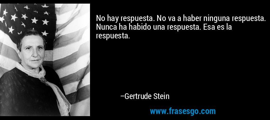 No hay respuesta. No va a haber ninguna respuesta. Nunca ha habido una respuesta. Esa es la respuesta. – Gertrude Stein