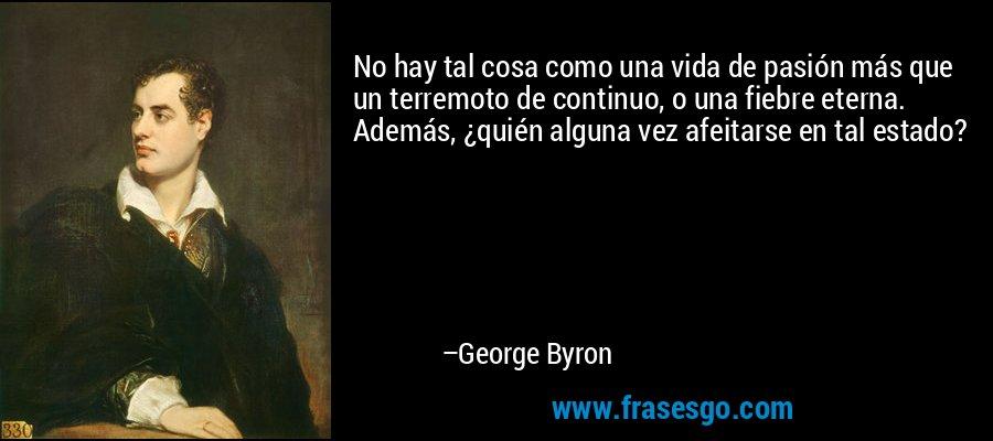 No hay tal cosa como una vida de pasión más que un terremoto de continuo, o una fiebre eterna. Además, ¿quién alguna vez afeitarse en tal estado? – George Byron