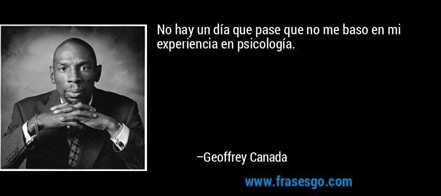 No hay un día que pase que no me baso en mi experiencia en psicología. – Geoffrey Canada