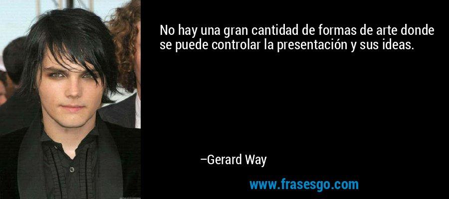 No hay una gran cantidad de formas de arte donde se puede controlar la presentación y sus ideas. – Gerard Way