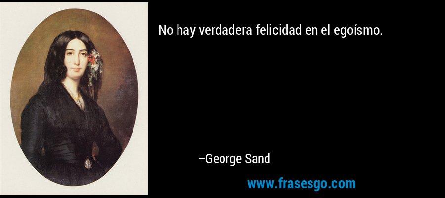 No hay verdadera felicidad en el egoísmo. – George Sand