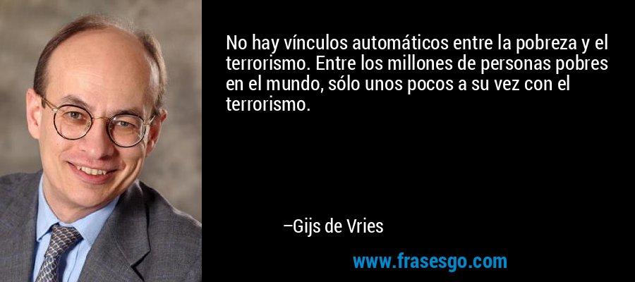 No hay vínculos automáticos entre la pobreza y el terrorismo. Entre los millones de personas pobres en el mundo, sólo unos pocos a su vez con el terrorismo. – Gijs de Vries