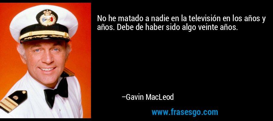 No he matado a nadie en la televisión en los años y años. Debe de haber sido algo veinte años. – Gavin MacLeod