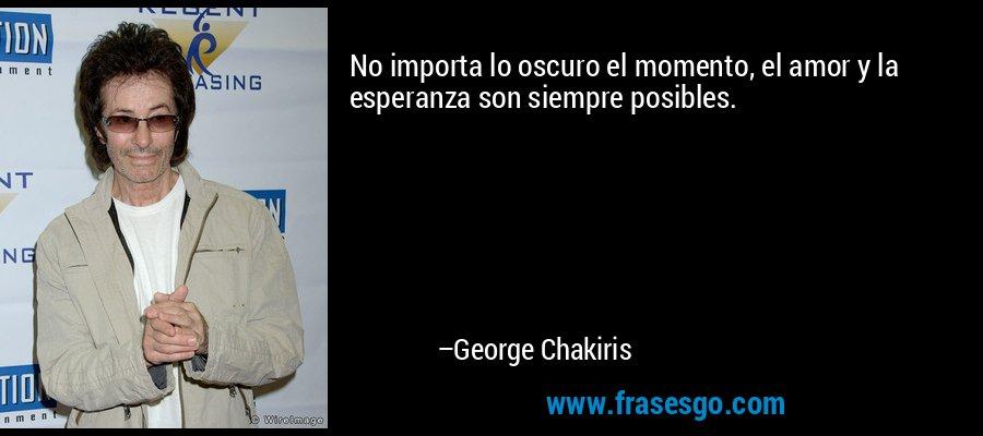 No importa lo oscuro el momento, el amor y la esperanza son siempre posibles. – George Chakiris
