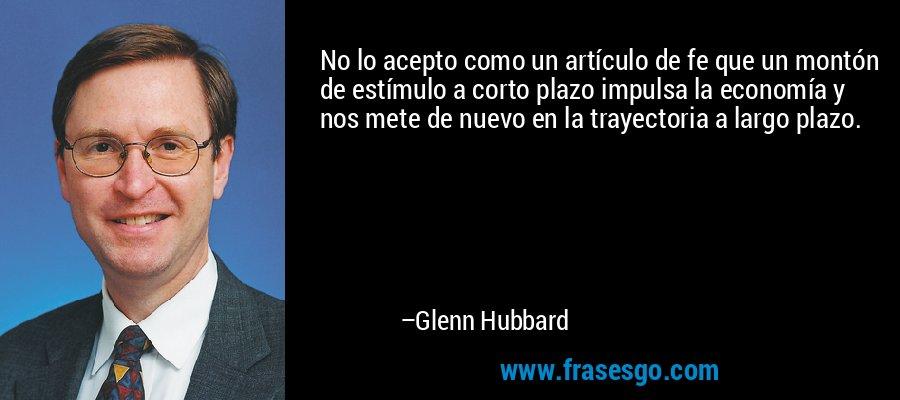 No lo acepto como un artículo de fe que un montón de estímulo a corto plazo impulsa la economía y nos mete de nuevo en la trayectoria a largo plazo. – Glenn Hubbard