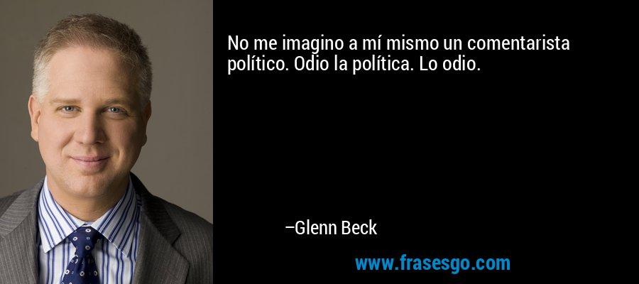 No me imagino a mí mismo un comentarista político. Odio la política. Lo odio. – Glenn Beck