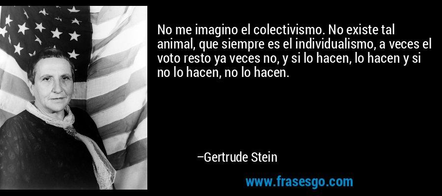 No me imagino el colectivismo. No existe tal animal, que siempre es el individualismo, a veces el voto resto ya veces no, y si lo hacen, lo hacen y si no lo hacen, no lo hacen. – Gertrude Stein