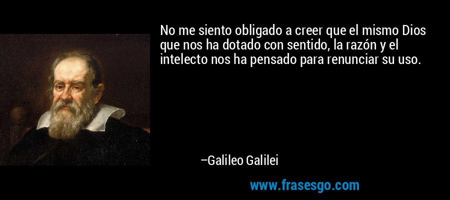 No me siento obligado a creer que el mismo Dios que nos ha dotado con sentido, la razón y el intelecto nos ha pensado para renunciar su uso. – Galileo Galilei