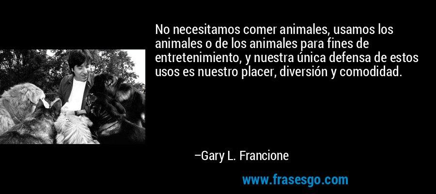 No necesitamos comer animales, usamos los animales o de los animales para fines de entretenimiento, y nuestra única defensa de estos usos es nuestro placer, diversión y comodidad. – Gary L. Francione