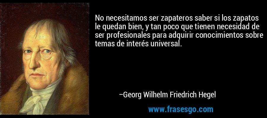 No necesitamos ser zapateros saber si los zapatos le quedan bien, y tan poco que tienen necesidad de ser profesionales para adquirir conocimientos sobre temas de interés universal. – Georg Wilhelm Friedrich Hegel