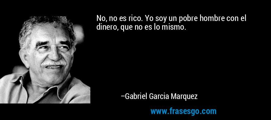 No, no es rico. Yo soy un pobre hombre con el dinero, que no es lo mismo. – Gabriel Garcia Marquez