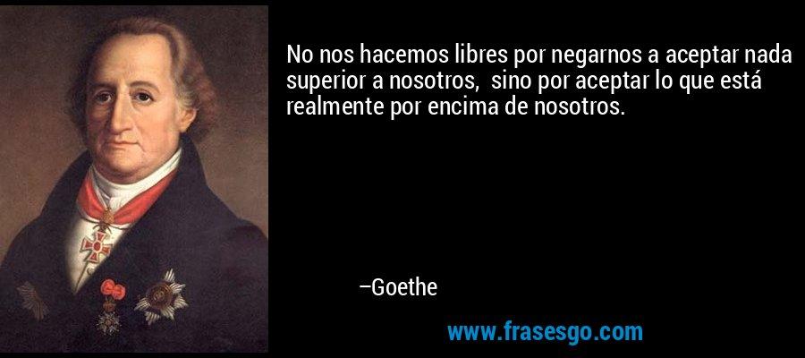 No nos hacemos libres por negarnos a aceptar nada superior a nosotros,  sino por aceptar lo que está realmente por encima de nosotros. – Goethe