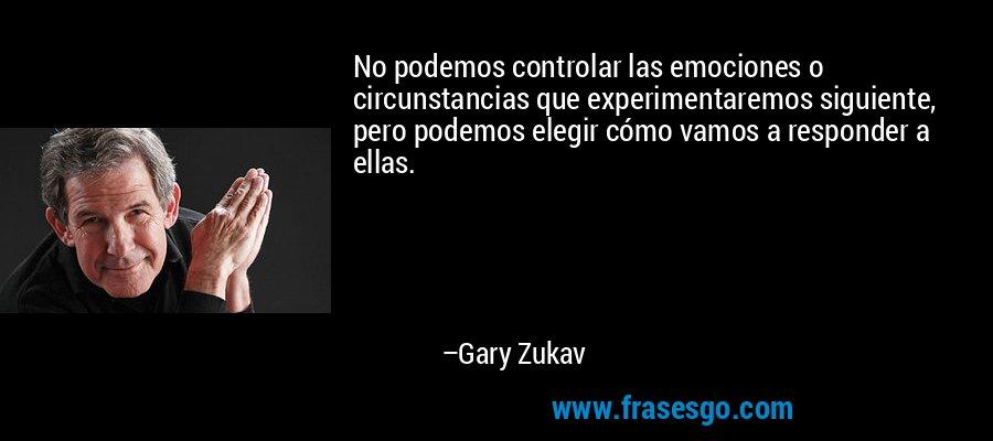 No podemos controlar las emociones o circunstancias que experimentaremos siguiente, pero podemos elegir cómo vamos a responder a ellas. – Gary Zukav