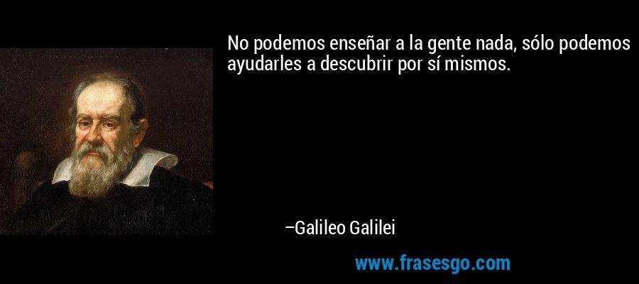 No podemos enseñar a la gente nada, sólo podemos ayudarles a descubrir por sí mismos. – Galileo Galilei