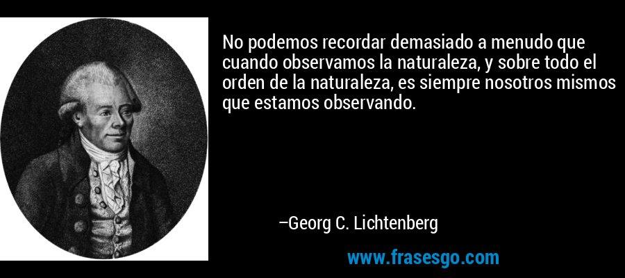 No podemos recordar demasiado a menudo que cuando observamos la naturaleza, y sobre todo el orden de la naturaleza, es siempre nosotros mismos que estamos observando. – Georg C. Lichtenberg